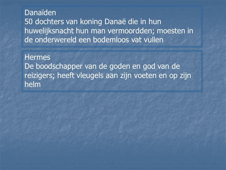 Danaïden 50 dochters van koning Danaë die in hun huwelijksnacht hun man vermoordden; moesten in de onderwereld een bodemloos vat vullen.