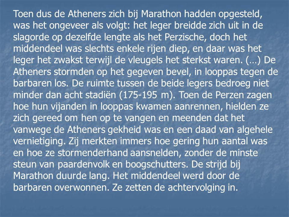 Toen dus de Atheners zich bij Marathon hadden opgesteld, was het ongeveer als volgt: het leger breidde zich uit in de slagorde op dezelfde lengte als het Perzische, doch het middendeel was slechts enkele rijen diep, en daar was het leger het zwakst terwijl de vleugels het sterkst waren.