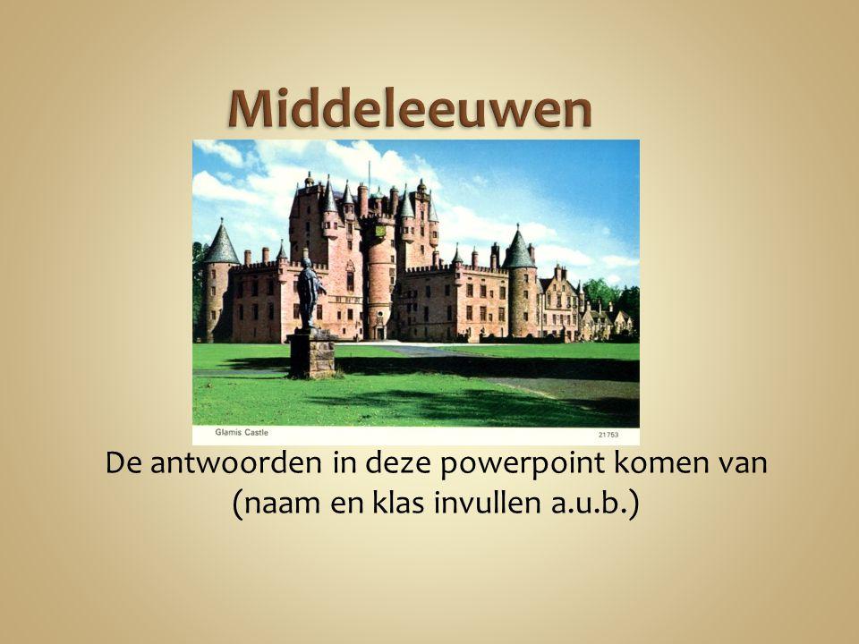 Middeleeuwen De antwoorden in deze powerpoint komen van (naam en klas invullen a.u.b.)