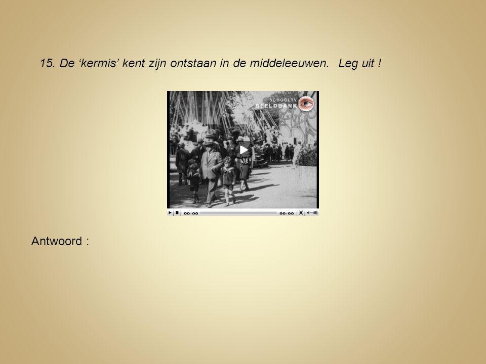 15. De 'kermis' kent zijn ontstaan in de middeleeuwen. Leg uit !