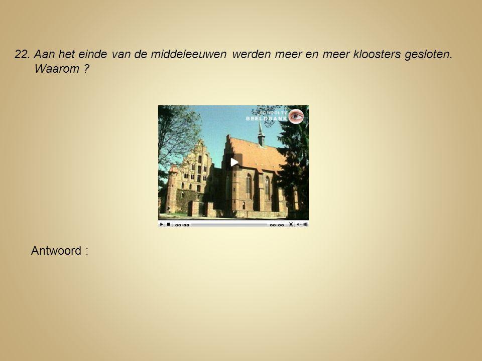 22. Aan het einde van de middeleeuwen werden meer en meer kloosters gesloten.