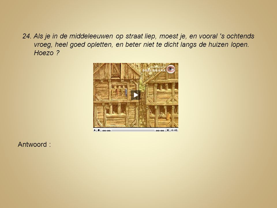 24. Als je in de middeleeuwen op straat liep, moest je, en vooral s ochtends