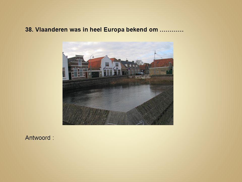 38. Vlaanderen was in heel Europa bekend om …………