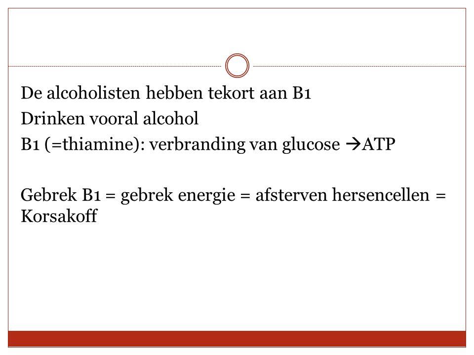 De alcoholisten hebben tekort aan B1 Drinken vooral alcohol B1 (=thiamine): verbranding van glucose ATP Gebrek B1 = gebrek energie = afsterven hersencellen = Korsakoff