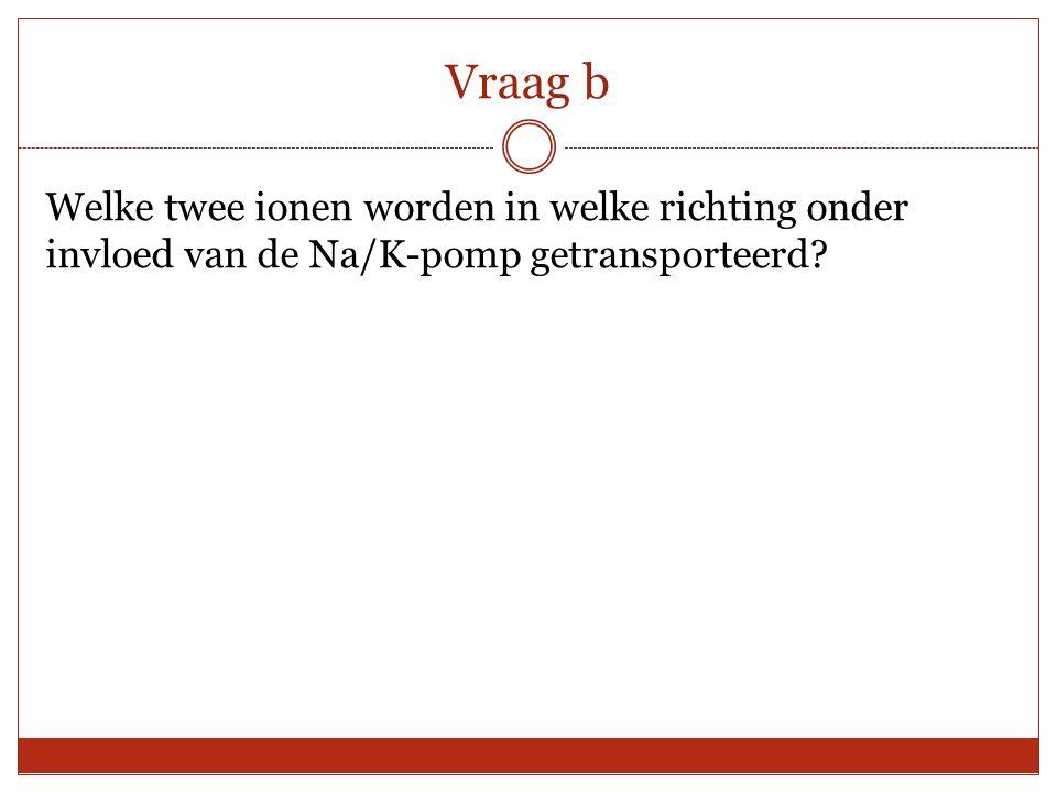 Vraag b Welke twee ionen worden in welke richting onder invloed van de Na/K-pomp getransporteerd