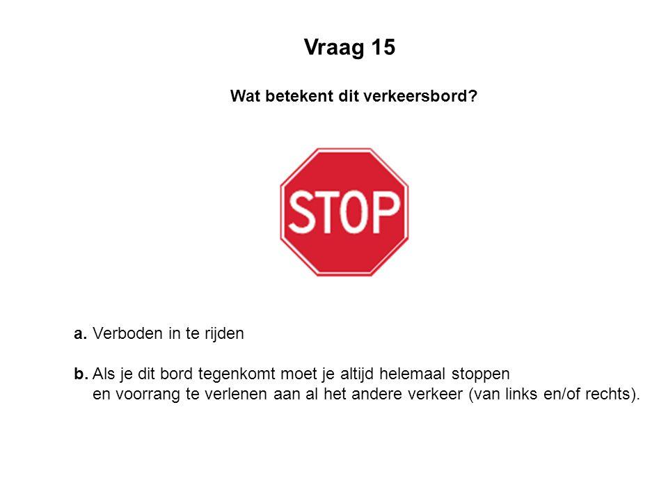 Vraag 15 Wat betekent dit verkeersbord a. Verboden in te rijden
