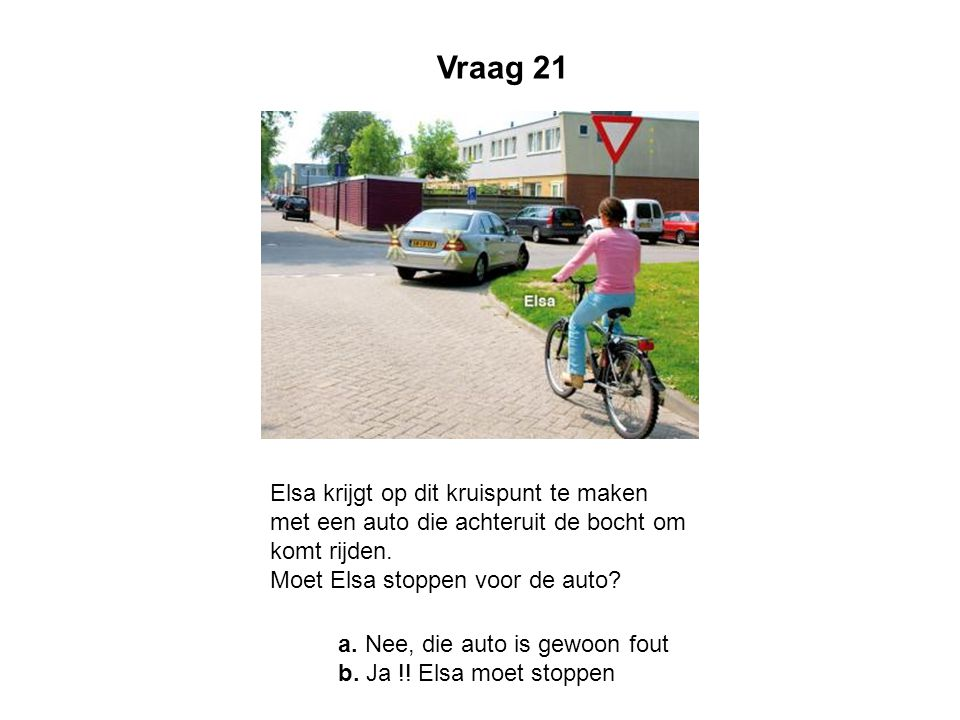 Vraag 21 Elsa krijgt op dit kruispunt te maken met een auto die achteruit de bocht om komt rijden. Moet Elsa stoppen voor de auto