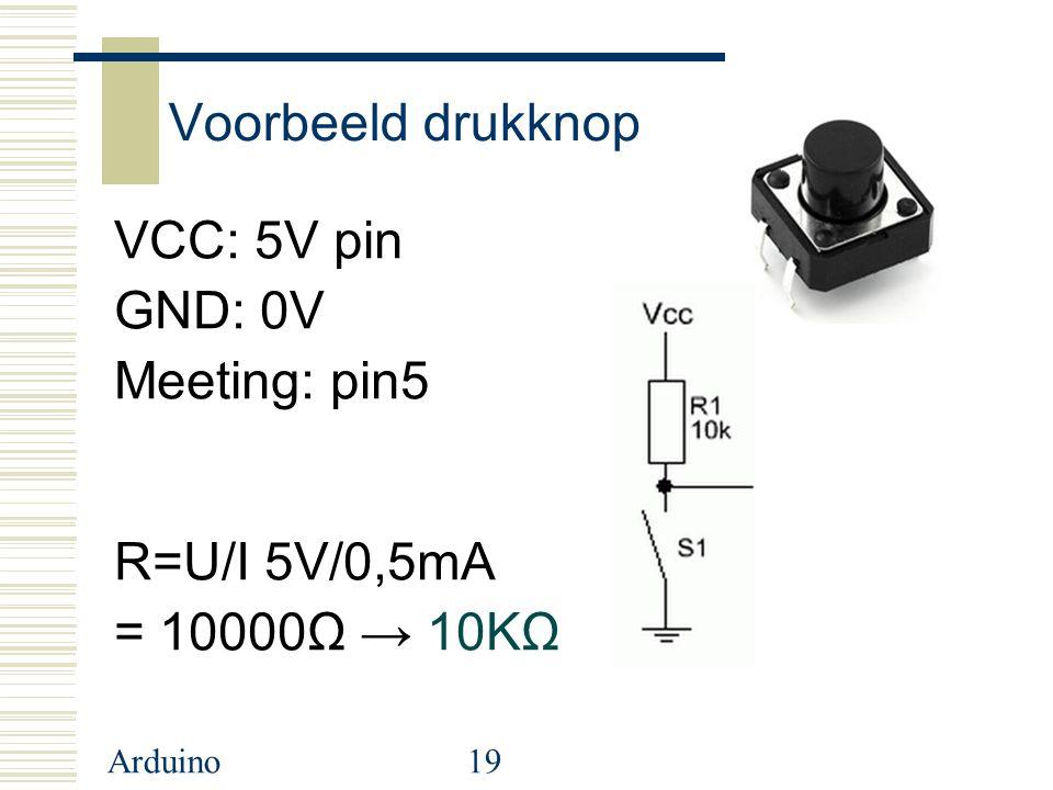 Voorbeeld drukknop VCC: 5V pin GND: 0V Meeting: pin5 R=U/I 5V/0,5mA