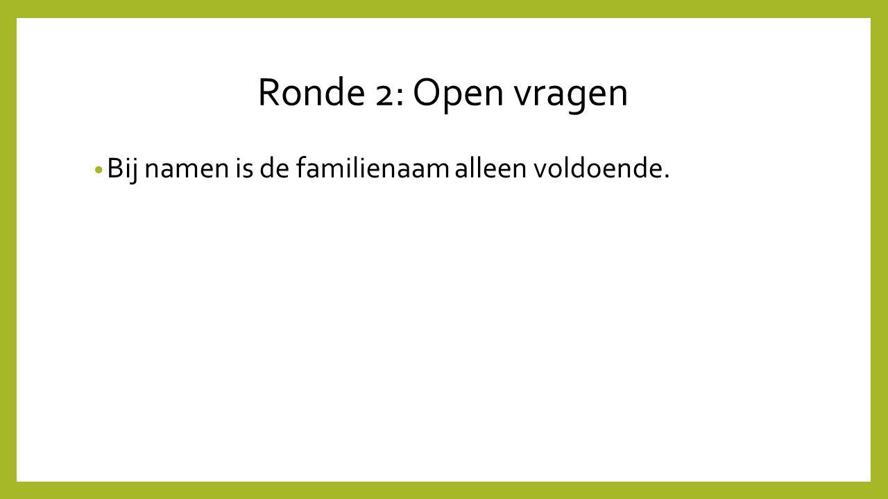 Ronde 2: Open vragen Bij namen is de familienaam alleen voldoende.
