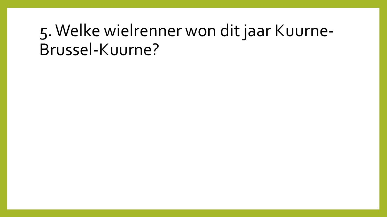 5. Welke wielrenner won dit jaar Kuurne-Brussel-Kuurne
