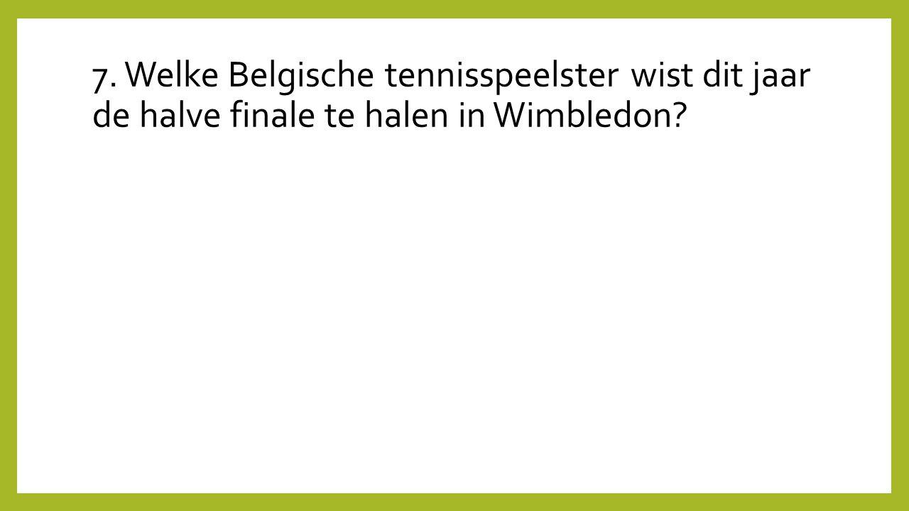7. Welke Belgische tennisspeelster wist dit jaar de halve finale te halen in Wimbledon