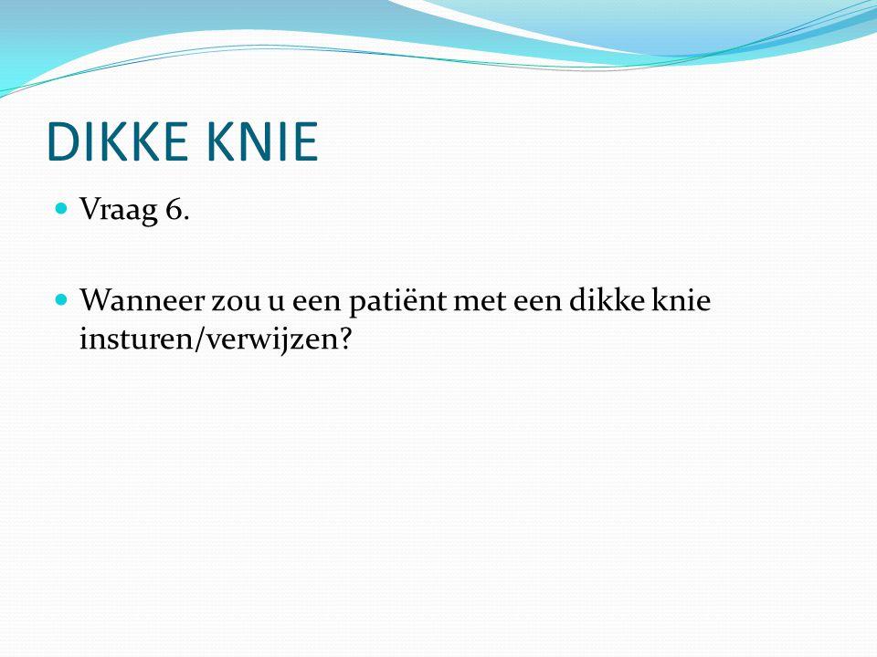DIKKE KNIE Vraag 6. Wanneer zou u een patiënt met een dikke knie insturen/verwijzen