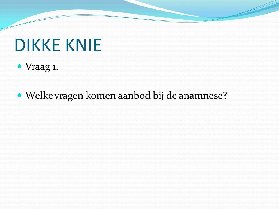 DIKKE KNIE Vraag 1. Welke vragen komen aanbod bij de anamnese