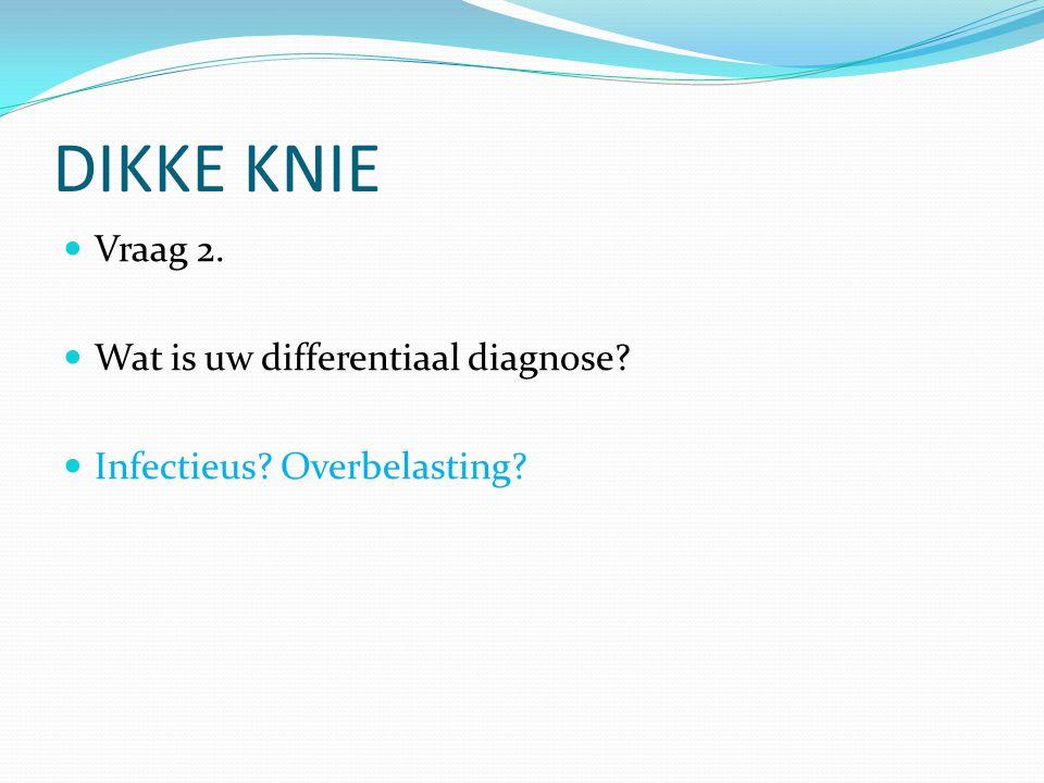DIKKE KNIE Vraag 2. Wat is uw differentiaal diagnose