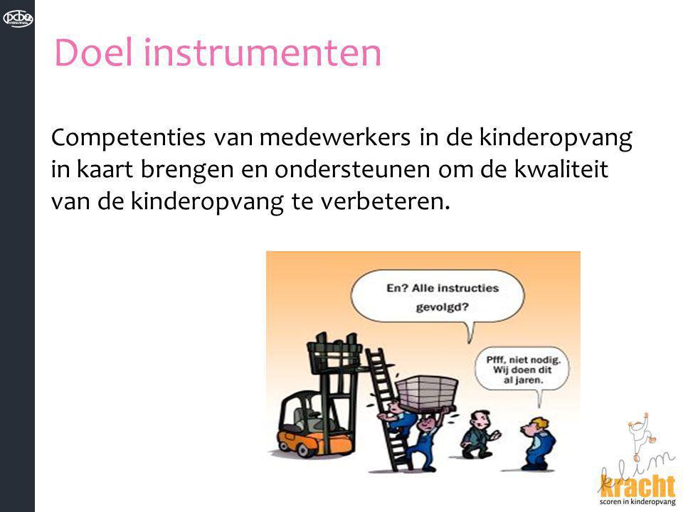 Doel instrumenten Competenties van medewerkers in de kinderopvang in kaart brengen en ondersteunen om de kwaliteit van de kinderopvang te verbeteren.