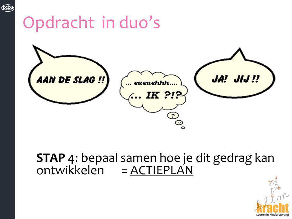 Opdracht in duo's STAP 4: bepaal samen hoe je dit gedrag kan ontwikkelen = ACTIEPLAN