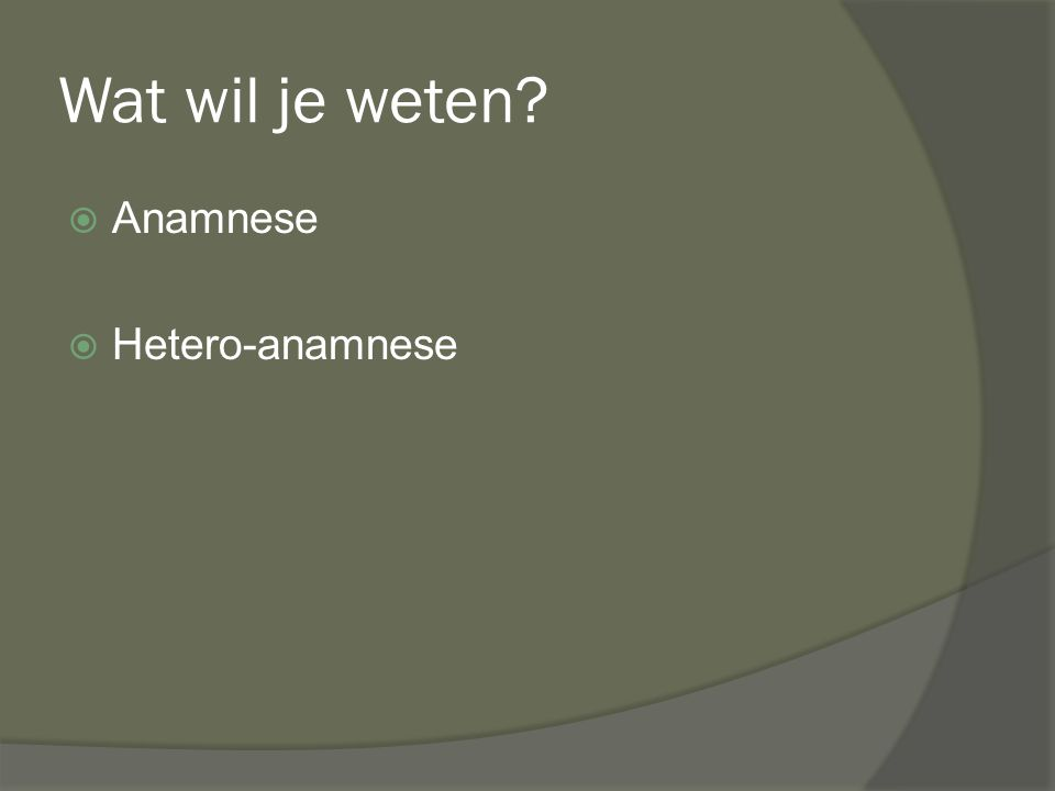 Wat wil je weten Anamnese Hetero-anamnese