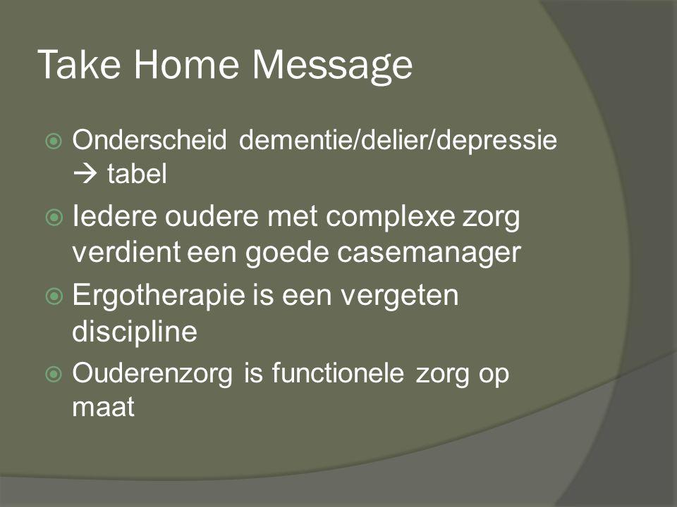 Take Home Message Onderscheid dementie/delier/depressie  tabel. Iedere oudere met complexe zorg verdient een goede casemanager.