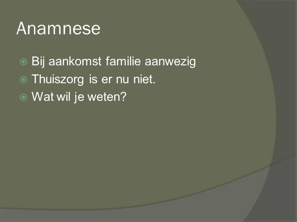 Anamnese Bij aankomst familie aanwezig Thuiszorg is er nu niet.