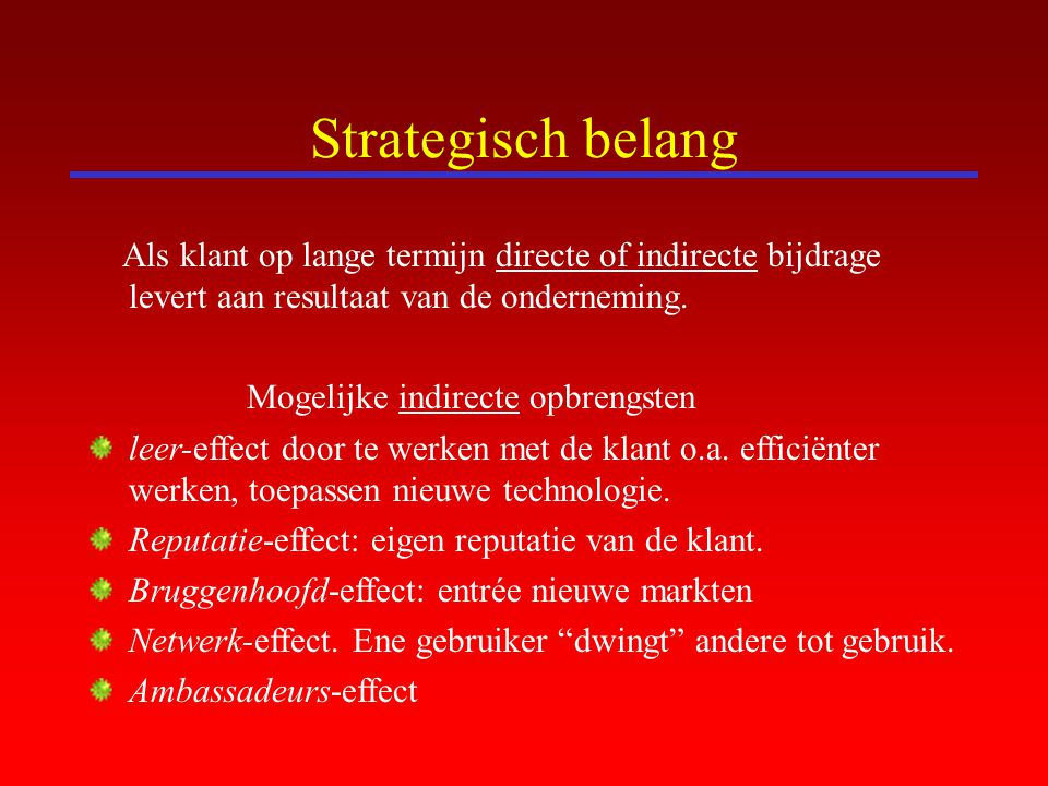 Strategisch belang Als klant op lange termijn directe of indirecte bijdrage levert aan resultaat van de onderneming.