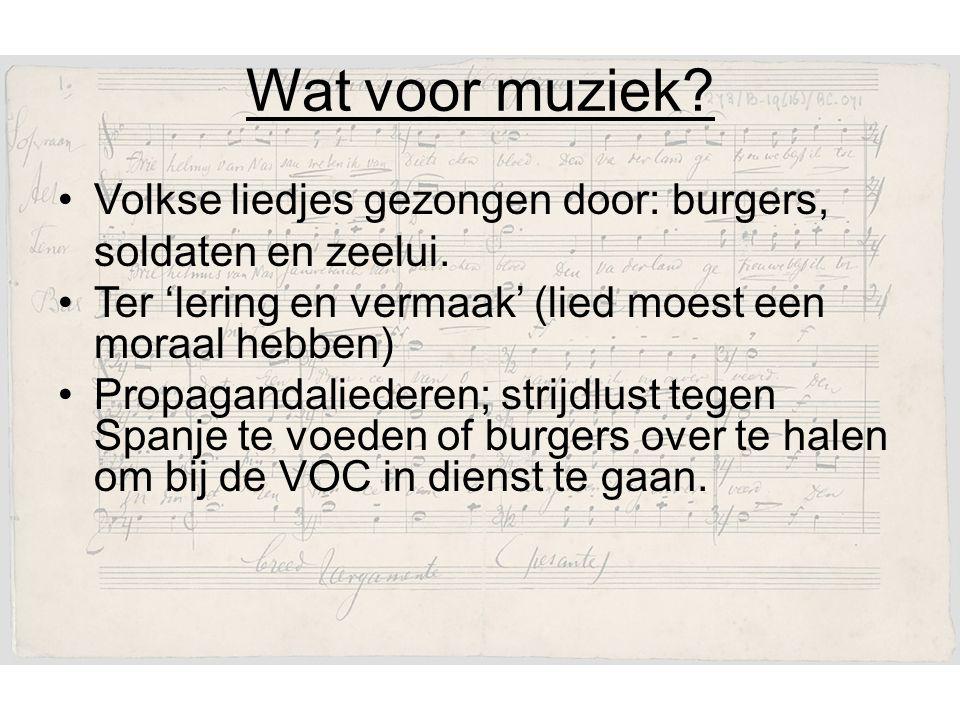 Wat voor muziek Volkse liedjes gezongen door: burgers, soldaten en zeelui. Ter 'lering en vermaak' (lied moest een moraal hebben)