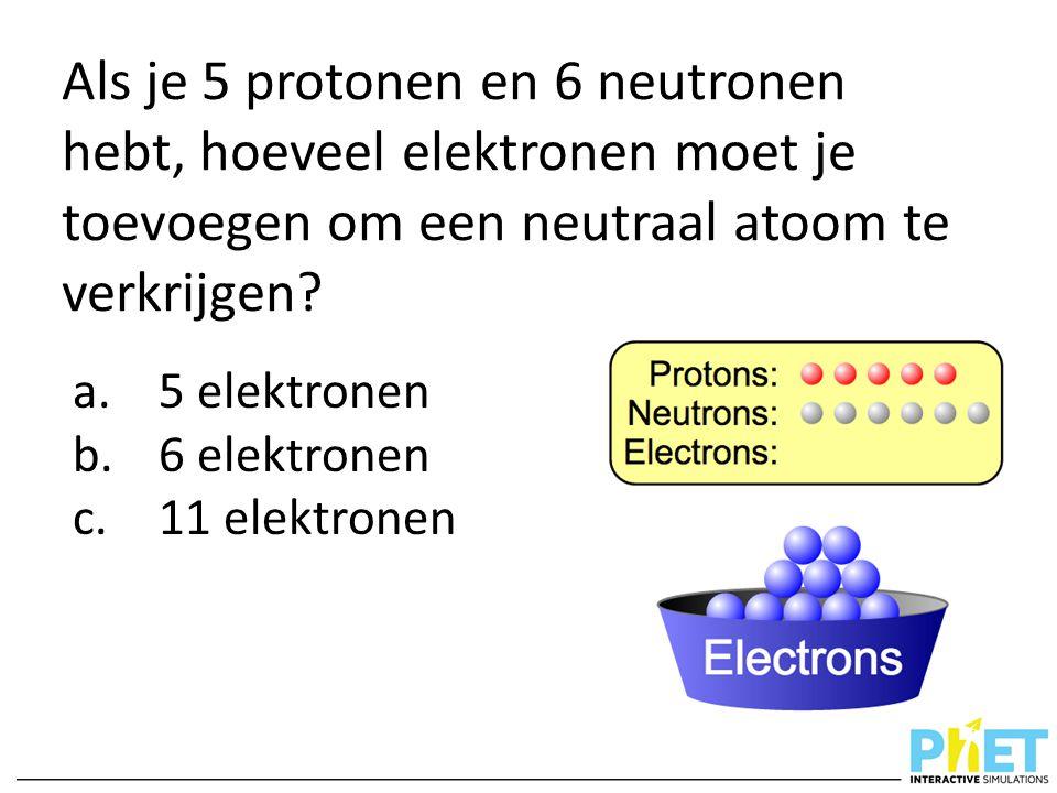 Als je 5 protonen en 6 neutronen hebt, hoeveel elektronen moet je toevoegen om een neutraal atoom te verkrijgen