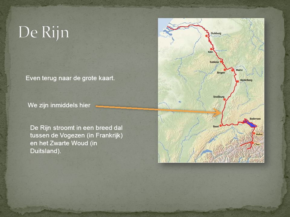 De Rijn Even terug naar de grote kaart. We zijn inmiddels hier