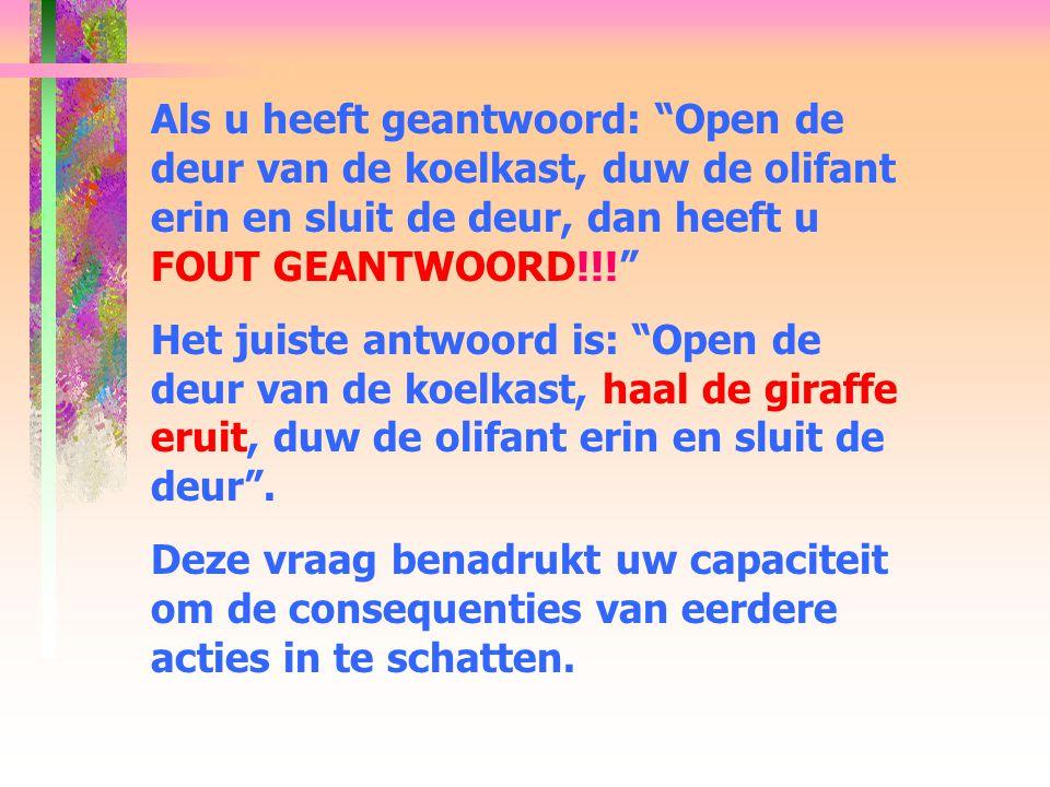 Als u heeft geantwoord: Open de deur van de koelkast, duw de olifant erin en sluit de deur, dan heeft u FOUT GEANTWOORD!!!