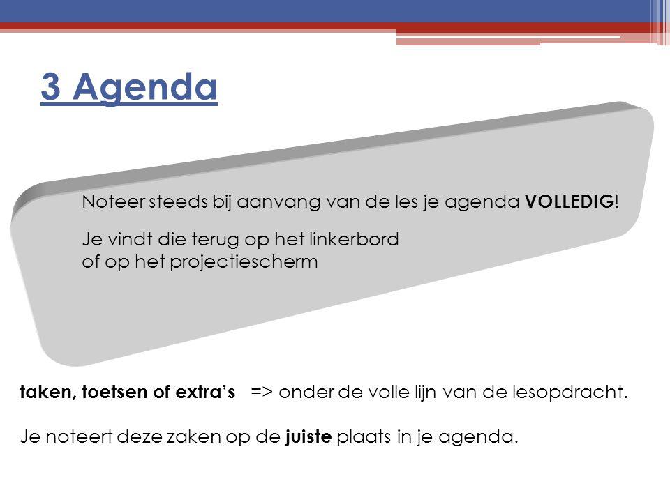 3 Agenda Noteer steeds bij aanvang van de les je agenda VOLLEDIG!