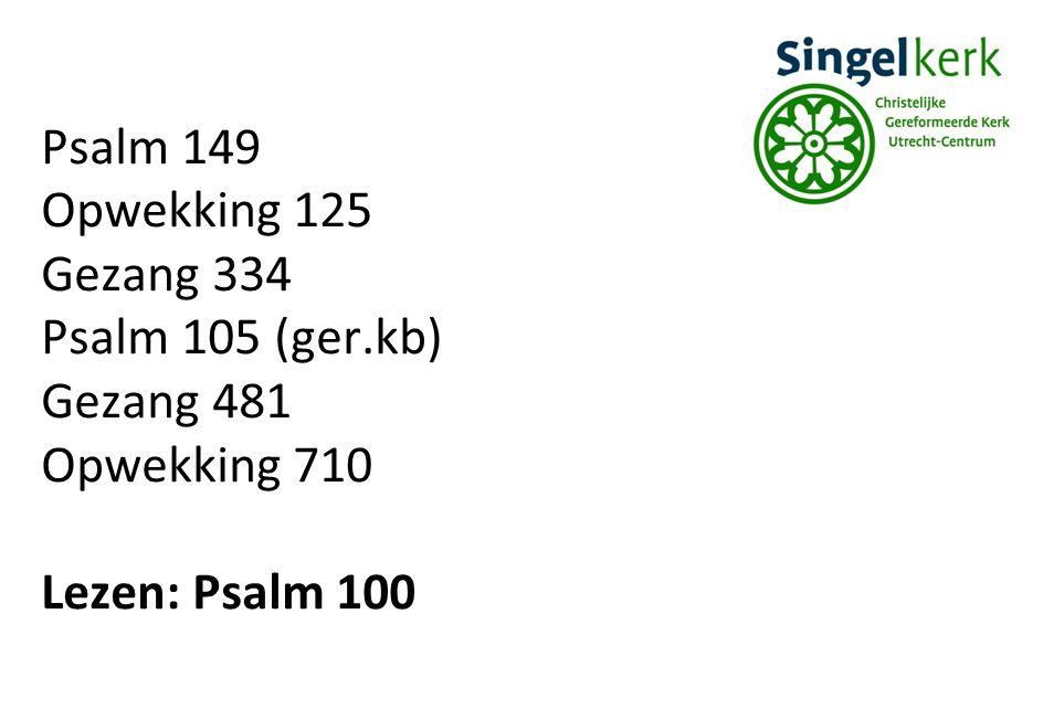 Psalm 149 Opwekking 125 Gezang 334 Psalm 105 (ger.kb) Gezang 481 Opwekking 710 Lezen: Psalm 100