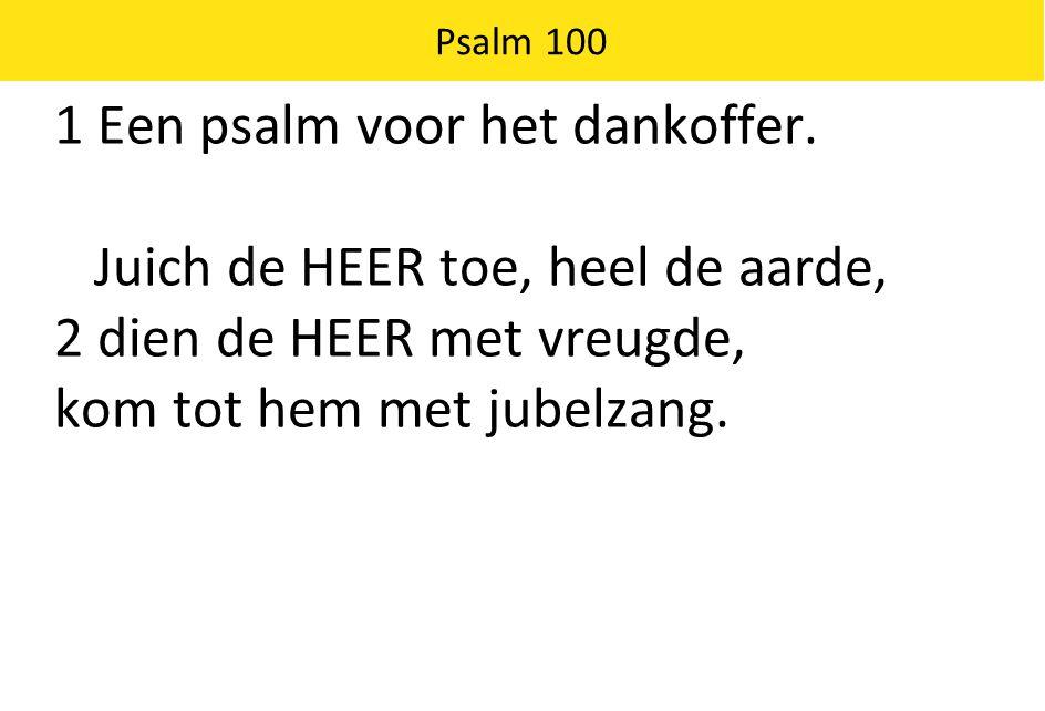 1 Een psalm voor het dankoffer. Juich de HEER toe, heel de aarde,