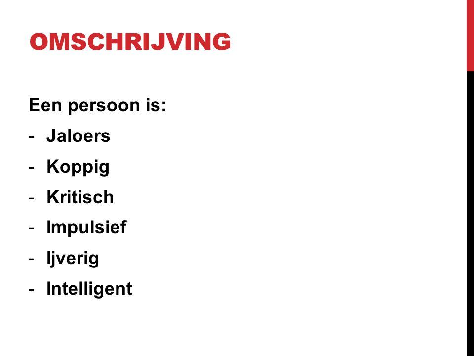 Omschrijving Een persoon is: Jaloers Koppig Kritisch Impulsief Ijverig