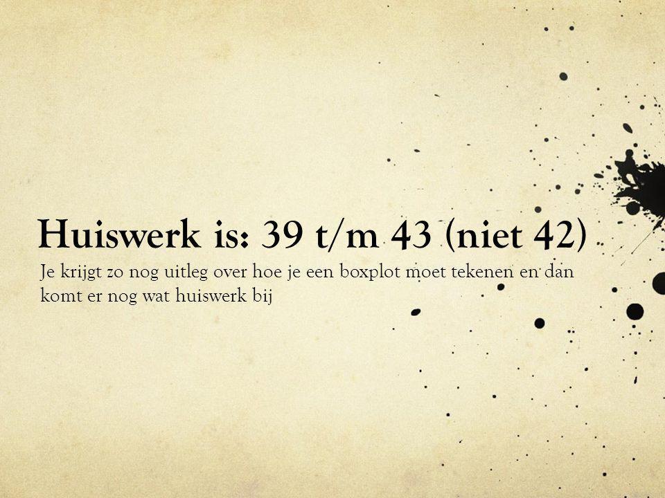 Huiswerk is: 39 t/m 43 (niet 42)