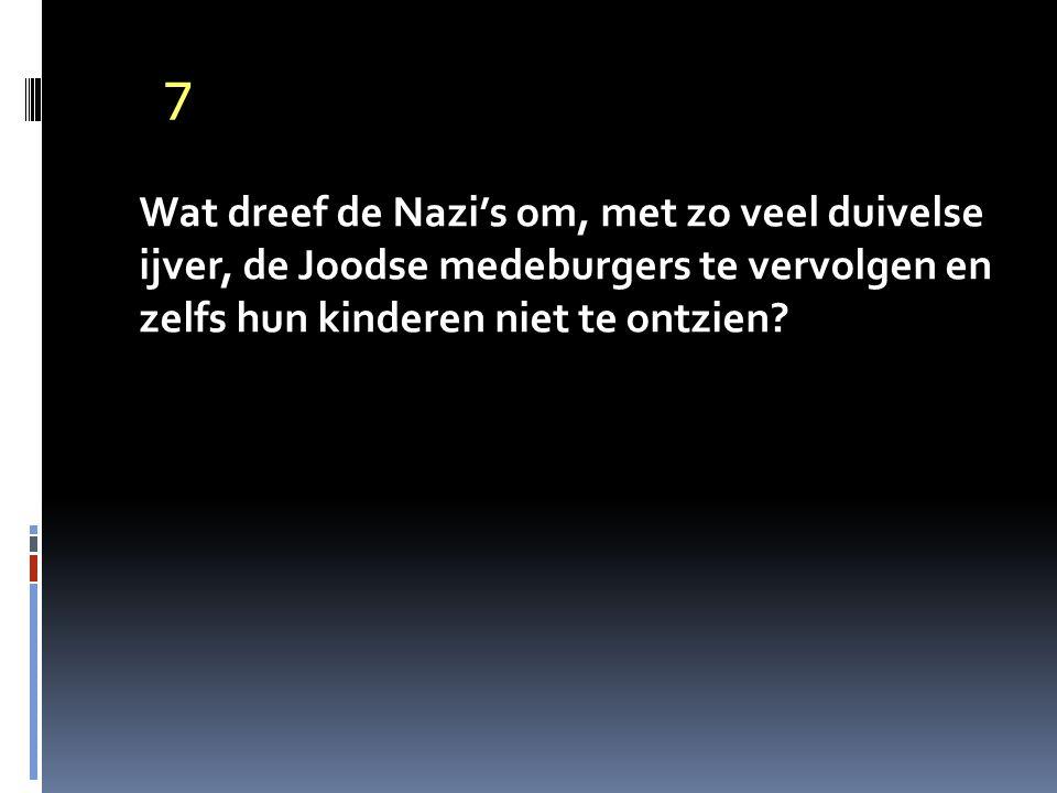 7 Wat dreef de Nazi's om, met zo veel duivelse ijver, de Joodse medeburgers te vervolgen en zelfs hun kinderen niet te ontzien