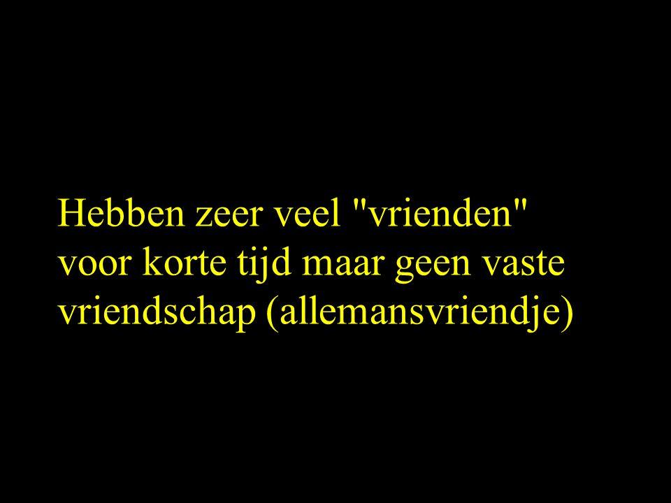 Hebben zeer veel vrienden voor korte tijd maar geen vaste vriendschap (allemansvriendje)