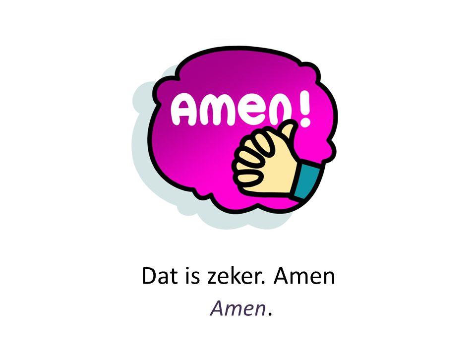 Dat is zeker. Amen Amen.