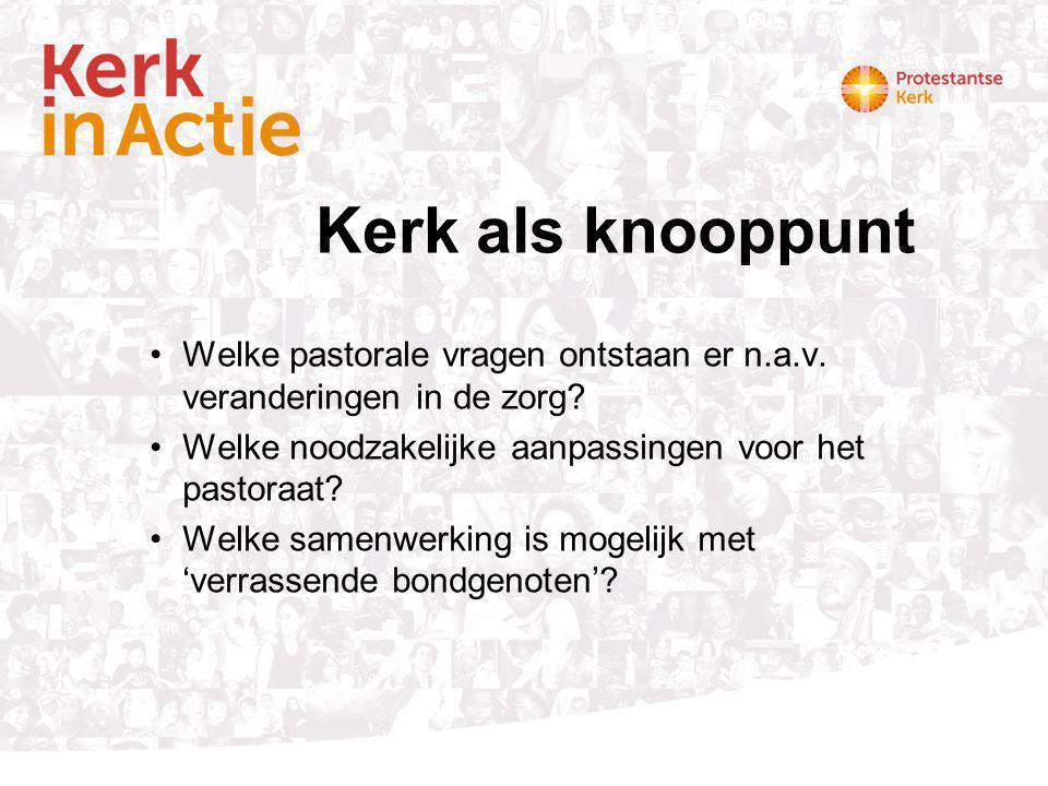 Kerk als knooppunt Welke pastorale vragen ontstaan er n.a.v. veranderingen in de zorg Welke noodzakelijke aanpassingen voor het pastoraat
