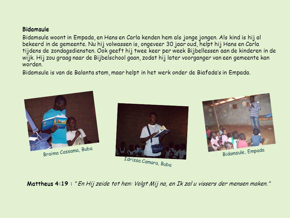 Bidamsule Bidamsule woont in Empada, en Hans en Carla kenden hem als jonge jongen. Als kind is hij al bekeerd in de gemeente. Nu hij volwassen is, ongeveer 30 jaar oud, helpt hij Hans en Carla tijdens de zondagsdiensten. Ook geeft hij twee keer per week Bijbellessen aan de kinderen in de wijk. Hij zou graag naar de Bijbelschool gaan, zodat hij later voorganger van een gemeente kan worden. Bidamsule is van de Balanta stam, maar helpt in het werk onder de Biafada's in Empada.