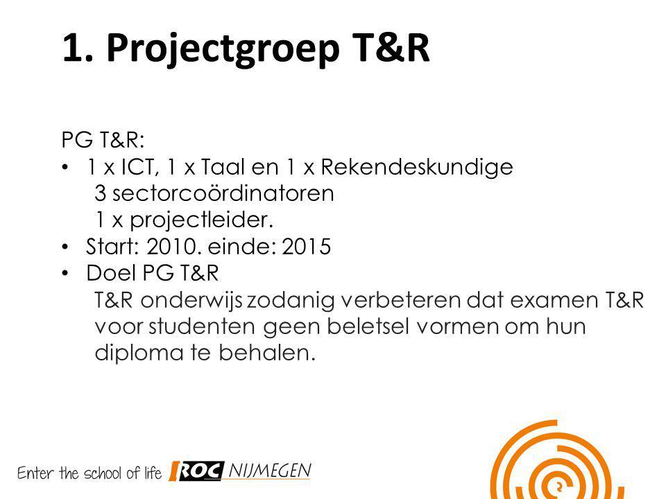 1. Projectgroep T&R PG T&R: 1 x ICT, 1 x Taal en 1 x Rekendeskundige