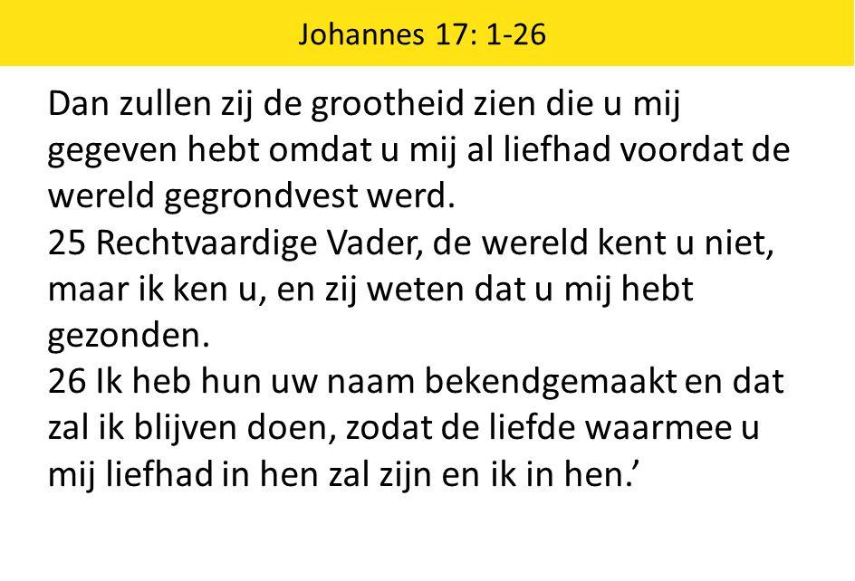 Johannes 17: 1-26 Dan zullen zij de grootheid zien die u mij gegeven hebt omdat u mij al liefhad voordat de wereld gegrondvest werd.