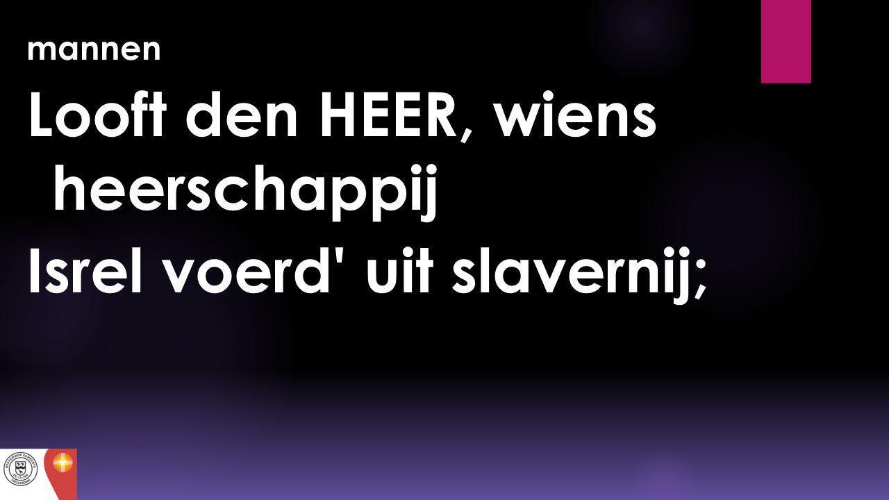 Looft den HEER, wiens heerschappij Isrel voerd uit slavernij;