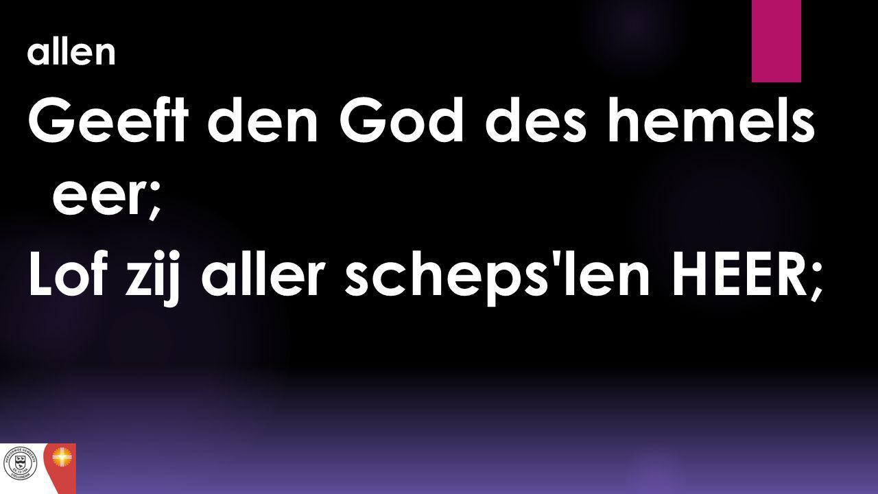Geeft den God des hemels eer; Lof zij aller scheps len HEER;