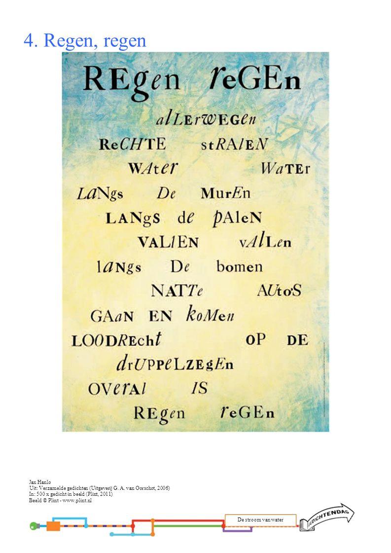 4. Regen, regen Jan Hanlo. Uit: Verzamelde gedichten (Uitgeverij G. A. van Oorschot, 2006) In: 500 x gedicht in beeld (Plint, 2011)