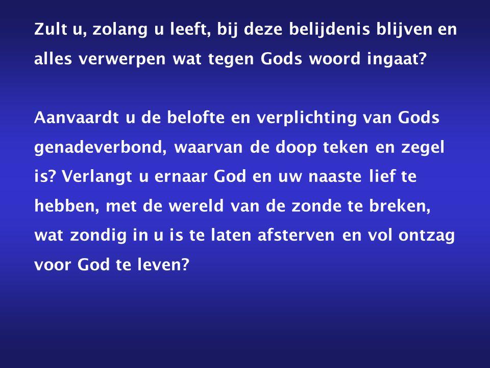 Zult u, zolang u leeft, bij deze belijdenis blijven en alles verwerpen wat tegen Gods woord ingaat.