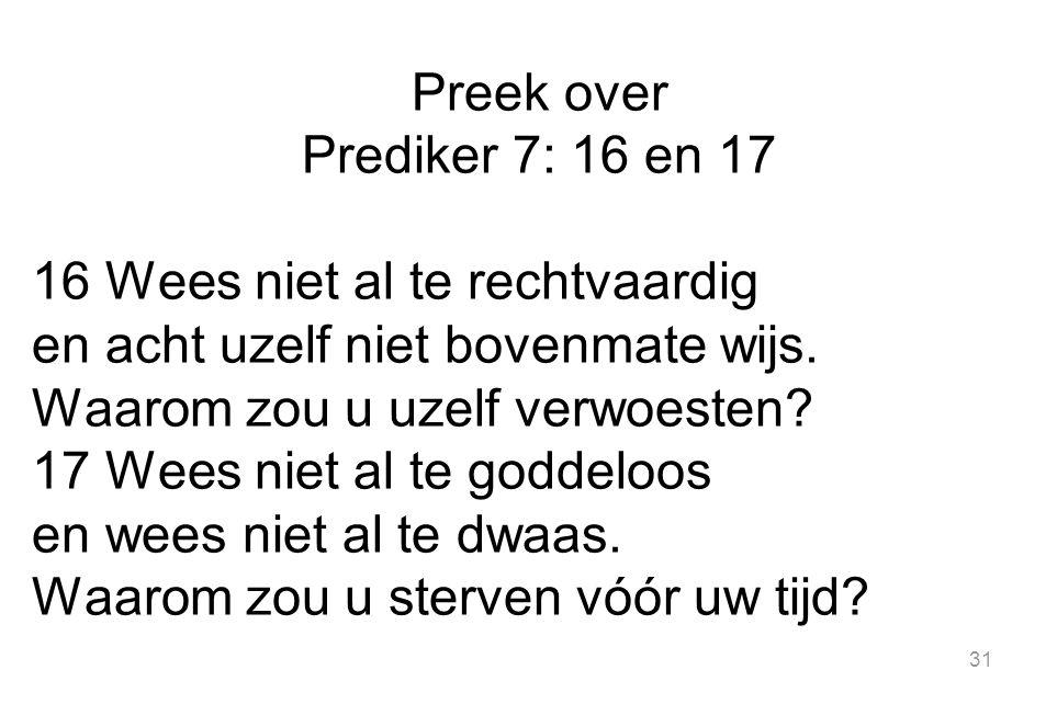 Preek over Prediker 7: 16 en 17 16 Wees niet al te rechtvaardig en acht uzelf niet bovenmate wijs.