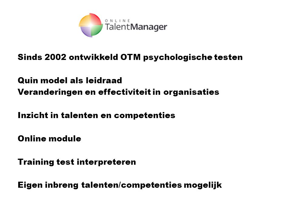 Sinds 2002 ontwikkeld OTM psychologische testen Quin model als leidraad Veranderingen en effectiviteit in organisaties Inzicht in talenten en competenties Online module Training test interpreteren Eigen inbreng talenten/competenties mogelijk