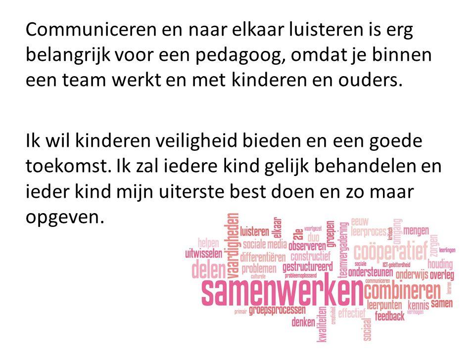 Communiceren en naar elkaar luisteren is erg belangrijk voor een pedagoog, omdat je binnen een team werkt en met kinderen en ouders.
