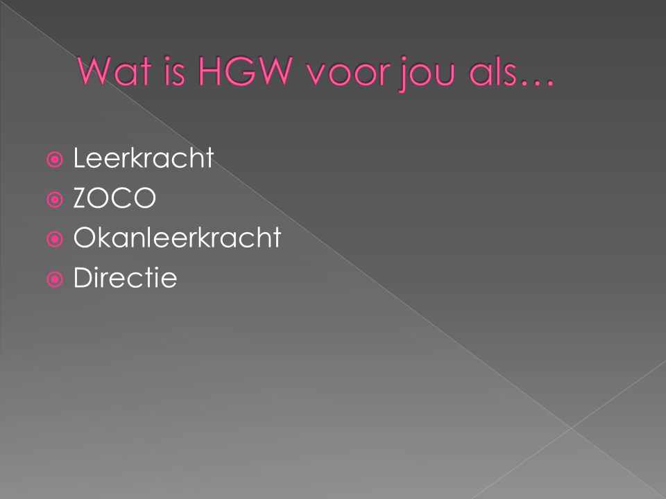 Wat is HGW voor jou als… Leerkracht ZOCO Okanleerkracht Directie