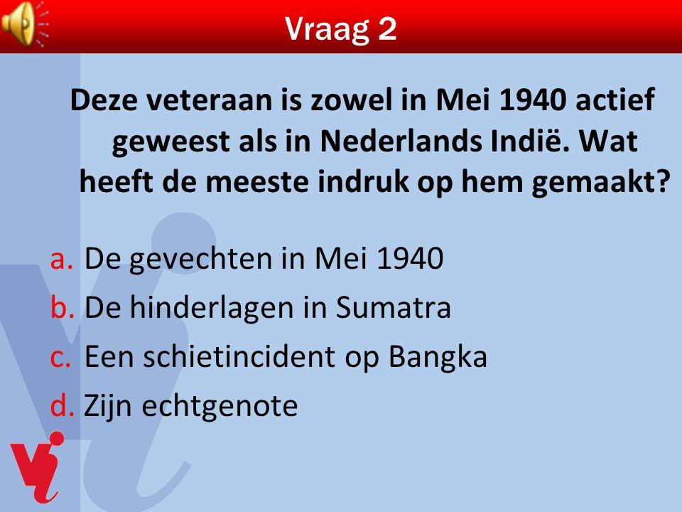Vraag 2 Deze veteraan is zowel in Mei 1940 actief geweest als in Nederlands Indië. Wat heeft de meeste indruk op hem gemaakt