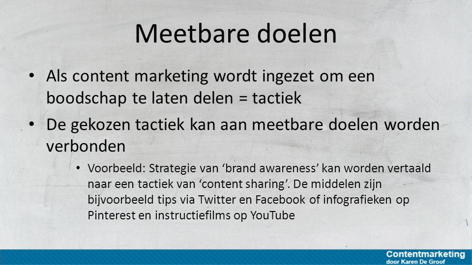 Meetbare doelen Als content marketing wordt ingezet om een boodschap te laten delen = tactiek.